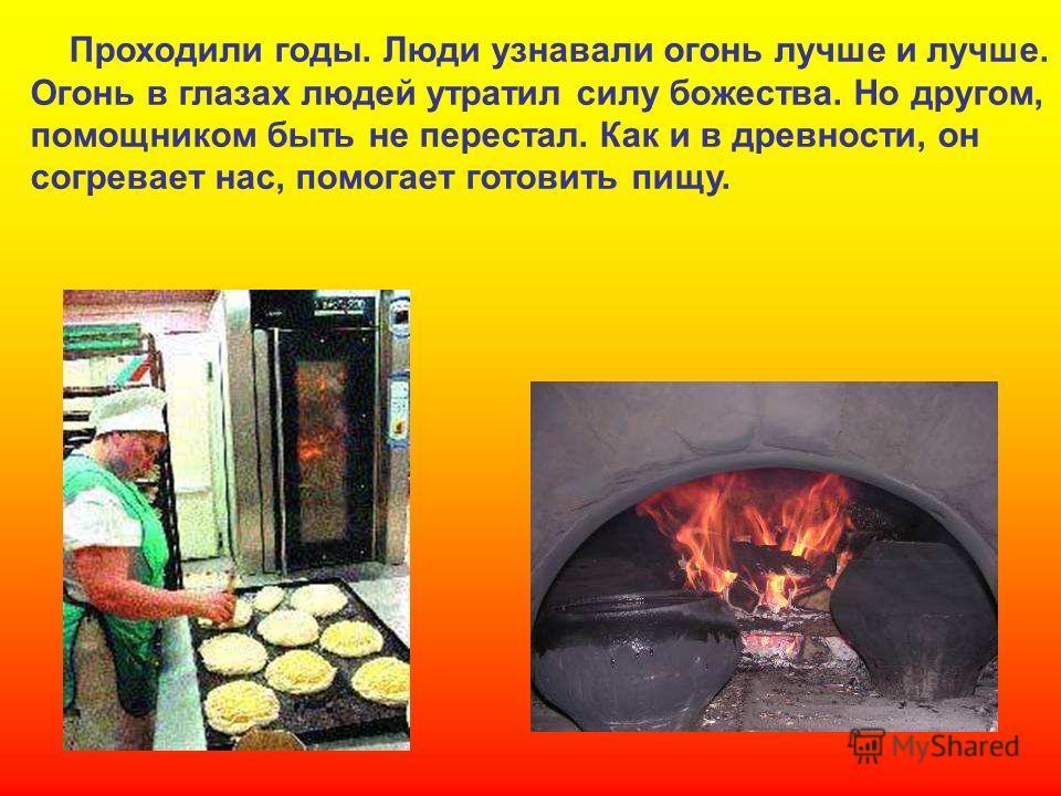 Проходили годы. Люди узнавали огонь лучше и лучше. Огонь в глазах людей утратил силу божества. Но другом, помощником быть не перестал. Как и в древности, он согревает нас, помогает готовить пищу. Проходили годы. Люди узнавали огонь лучше и лучше. Ого