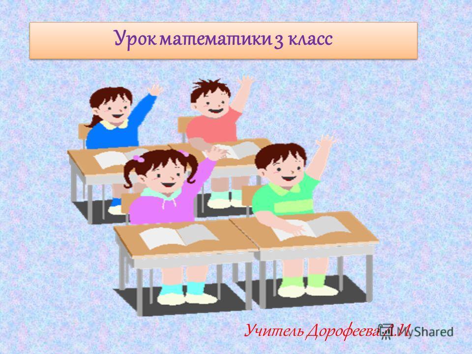 Урок математики 3 класс Учитель Дорофеева Л.И.