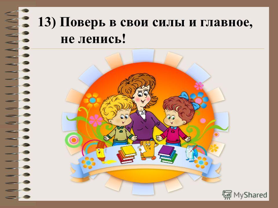 13) Поверь в свои силы и главное, не ленись!