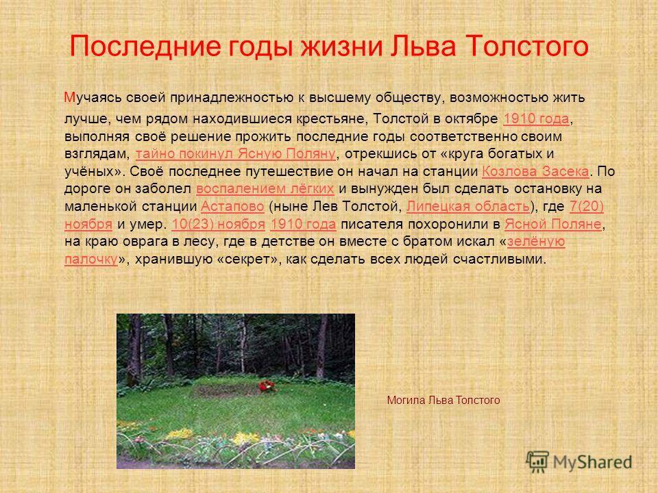 Последние годы жизни Льва Толстого Мучаясь своей принадлежностью к высшему обществу, возможностью жить лучше, чем рядом находившиеся крестьяне, Толстой в октябре 1910 года, выполняя своё решение прожить последние годы соответственно своим взглядам, т