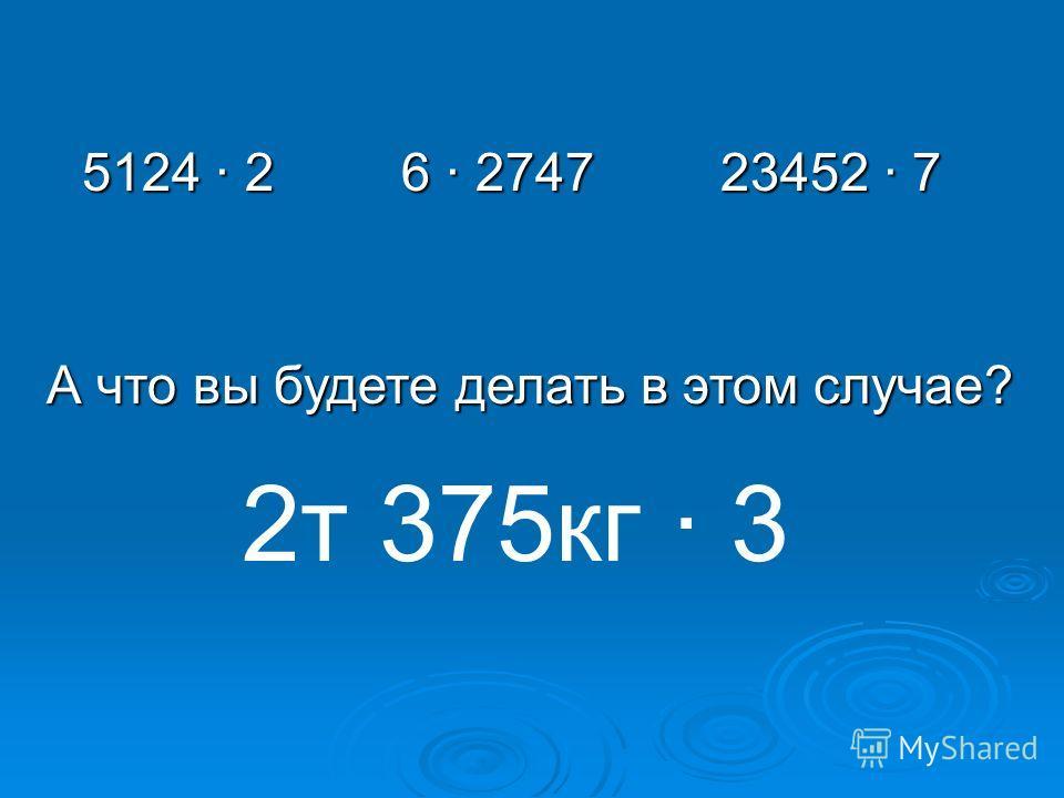 5124 26 2747 23452 7 А что вы будете делать в этом случае? 2 т 375 кг 3