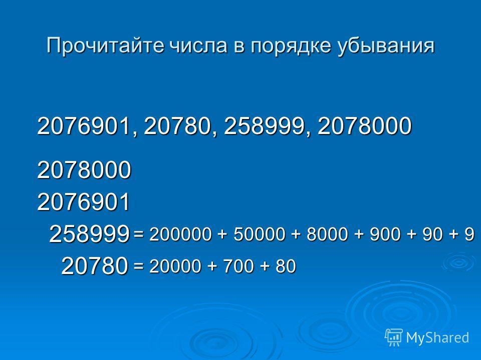 Прочитайте числа в порядке убывания 2076901, 20780, 258999, 2078000 2078000 2076901 258999 20780 = 200000 + 50000 + 8000 + 900 + 90 + 9 = 20000 + 700 + 80