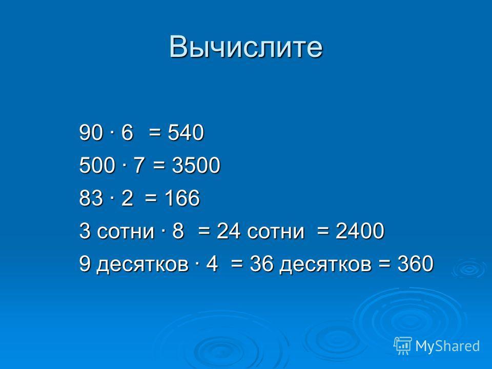 Вычислите 90 6 500 7 83 2 3 сотни 8 9 десятков 4 = 540 = 36 десятков = 3500 = 24 сотни = 166 = 2400 = 360
