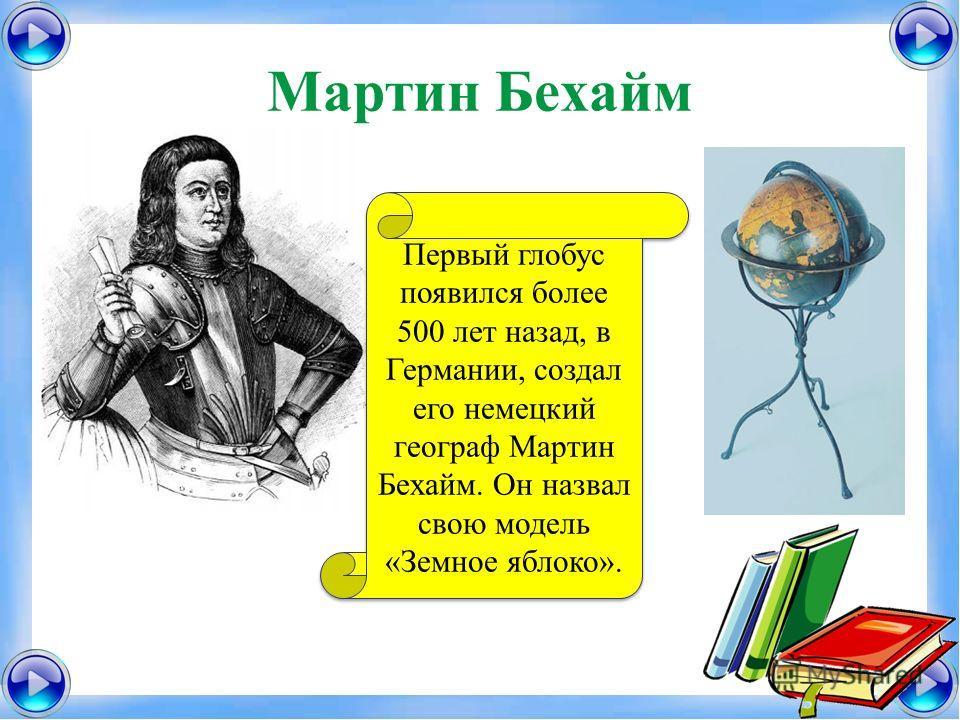 Мартин Бехайм Первый глобус появился более 500 лет назад, в Германии, создал его немецкий географ Мартин Бехайм. Он назвал свою модель «Земное яблоко».