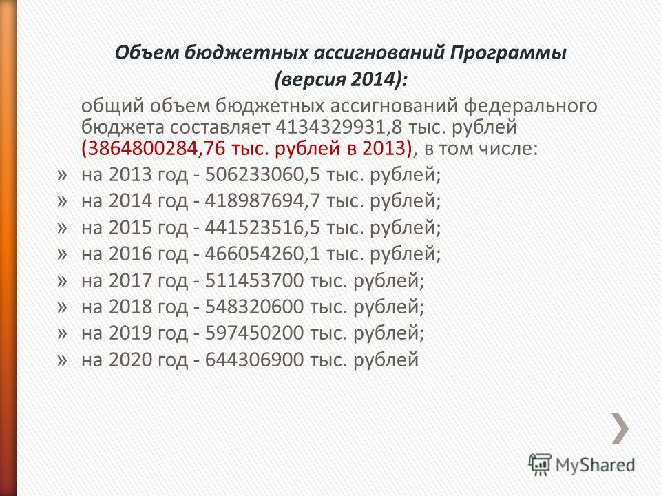 Объем бюджетных ассигнований Программы (версия 2014): общий объем бюджетных ассигнований федерального бюджета составляет 4134329931,8 тыс. рублей (3864800284,76 тыс. рублей в 2013), в том числе: » на 2013 год - 506233060,5 тыс. рублей; » на 2014 год