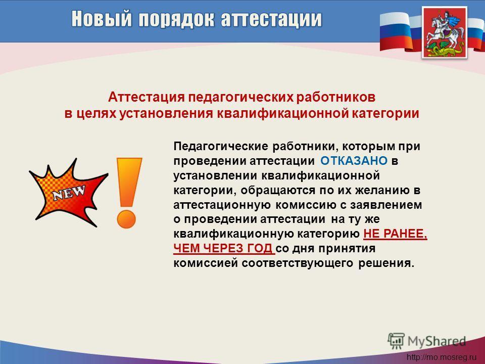 http://mo.mosreg.ru Педагогические работники, которым при проведении аттестации ОТКАЗАНО в установлении квалификационной категории, обращаются по их желанию в аттестационную комиссию с заявлением о проведении аттестации на ту же квалификационную кате