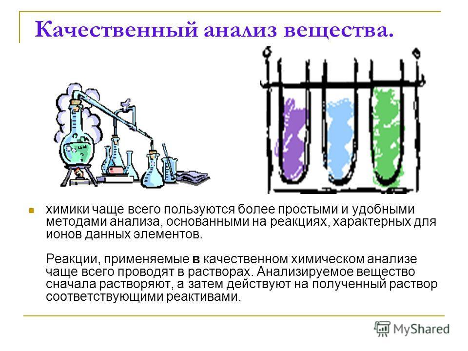 Качественный анализ вещества. химики чаще всего пользуются более простыми и удобными методами анализа, основанными на реакциях, характерных для ионов данных элементов. Реакции, применяемые в качественном химическом анализе чаще всего проводят в раств