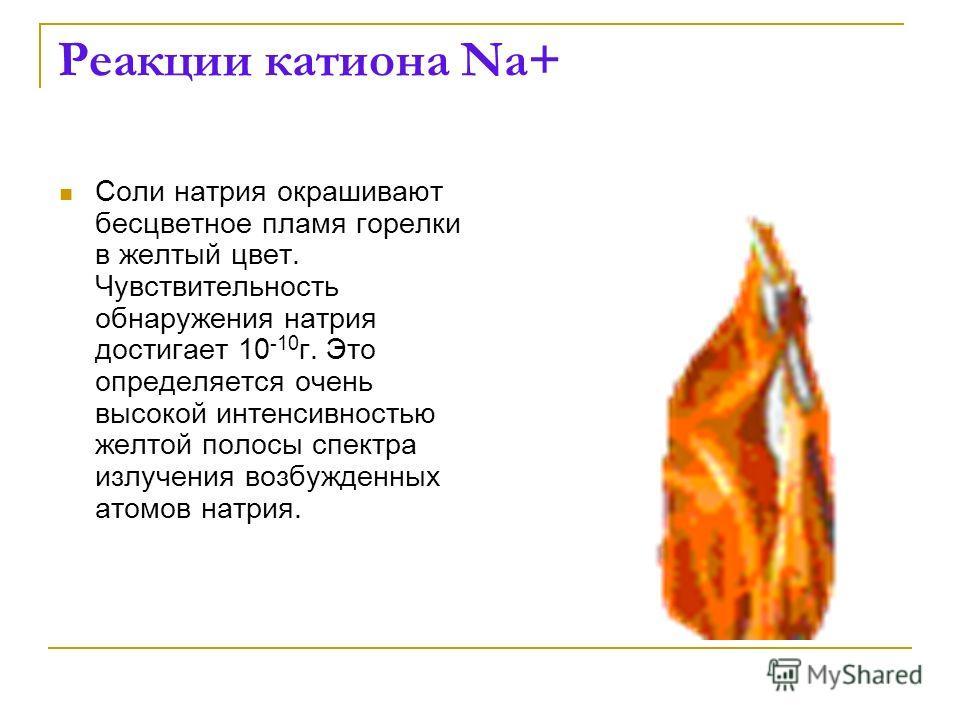 Реакции катиона Na+ Соли натрия окрашивают бесцветное пламя горелки в желтый цвет. Чувствительность обнаружения натрия достигает 10 -10 г. Это определяется очень высокой интенсивностью желтой полосы спектра излучения возбужденных атомов натрия.