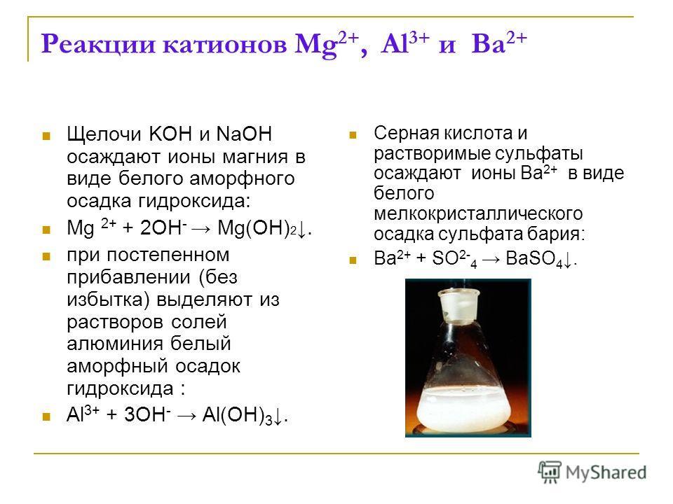 Реакции катионов Mg 2+, Al 3+ и Ba 2+ Щелочи KOH и NaOH осаждают ионы магния в виде белого аморфного осадка гидроксида: Mg 2+ + 2OH - Mg(OH) 2. при постепенном прибавлении (без избытка) выделяют из растворов солей алюминия белый аморфный осадок гидро