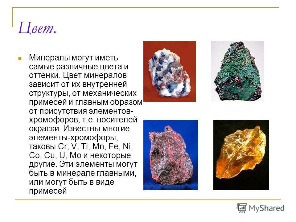Цвет. Минералы могут иметь самые различные цвета и оттенки. Цвет минералов зависит от их внутренней структуры, от механических примесей и главным образом от присутствия элементов- хромофоров, т.е. носителей окраски. Известны многие элементы-хромофоры