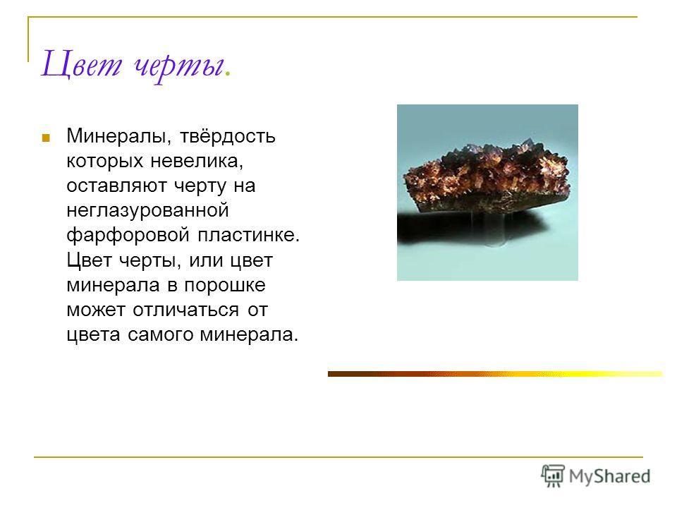 Цвет черты. Минералы, твёрдость которых невелика, оставляют черту на неглазурованной фарфоровой пластинке. Цвет черты, или цвет минерала в порошке может отличаться от цвета самого минерала.