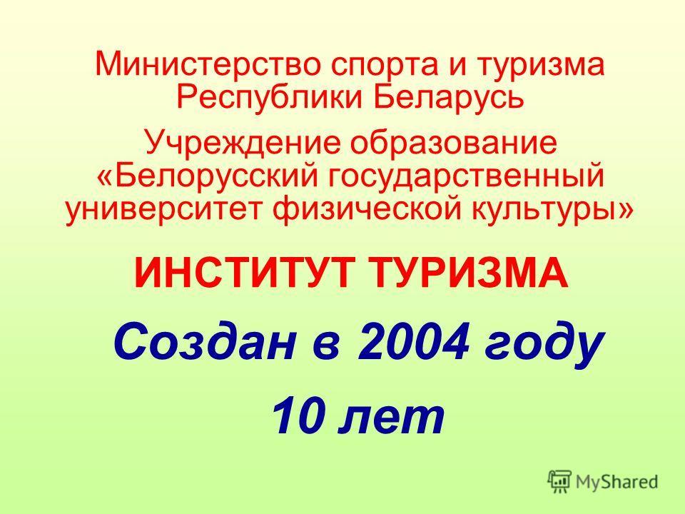Министерство спорта и туризма Республики Беларусь Учреждение образование «Белорусский государственный университет физической культуры» ИНСТИТУТ ТУРИЗМА Создан в 2004 году 10 лет