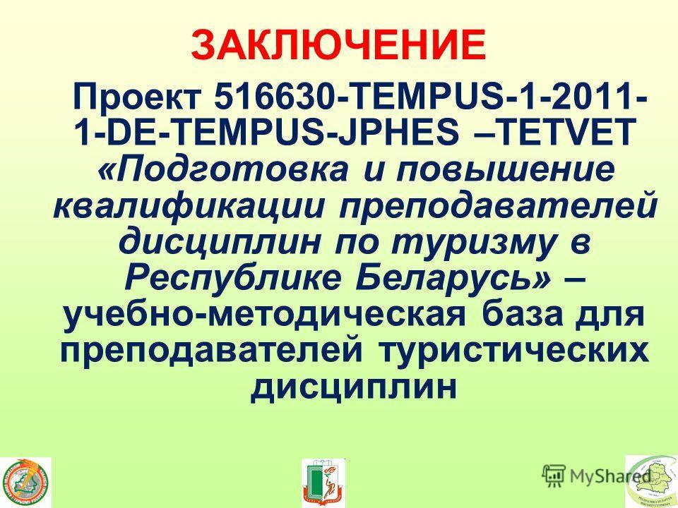 ЗАКЛЮЧЕНИЕ Проект 516630-TEMPUS-1-2011- 1-DE-TEMPUS-JPHES –TETVET «Подготовка и повышение квалификации преподавателей дисциплин по туризму в Республике Беларусь» – учебно-методическая база для преподавателей туристических дисциплин