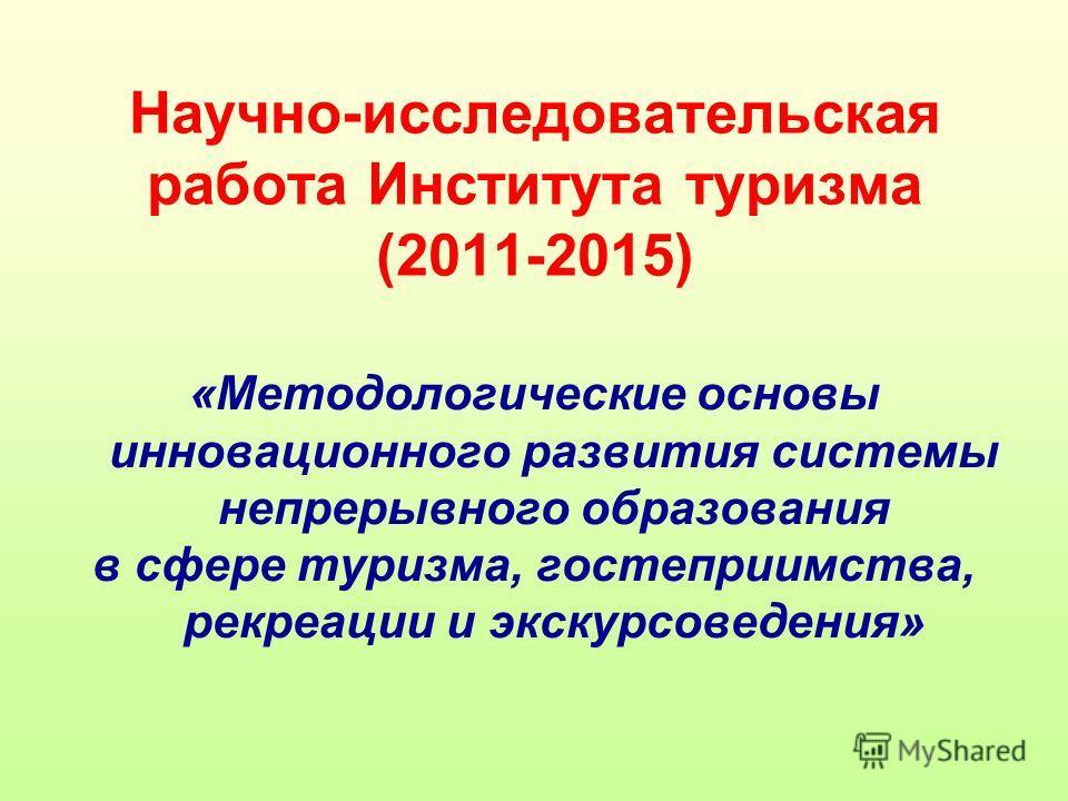 Научно-исследовательская работа Института туризма (2011-2015) «Методологические основы инновационнойго развития системы непрерывного образования в сфере туризма, гостеприимства, рекреации и экскурсоведения»
