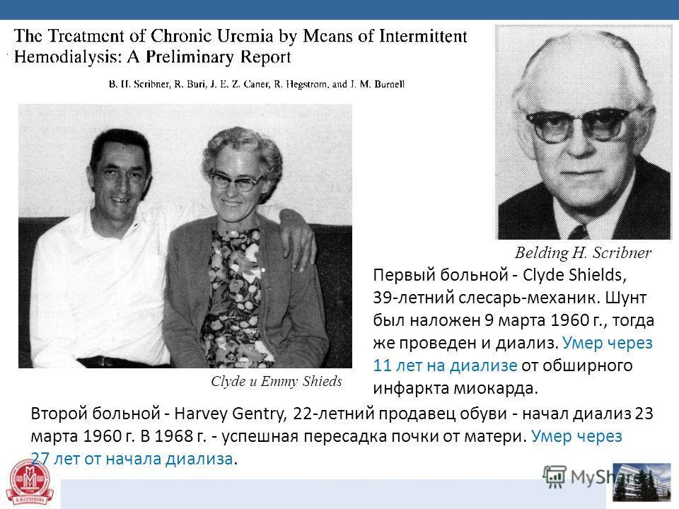 Clyde и Emmy Shieds Первый больной - Clyde Shields, 39-летний слесарь-механик. Шунт был наложен 9 марта 1960 г., тогда же проведен и диализ. Умер через 11 лет на диализе от обширного инфаркта миокарда. Belding H. Scribner Второй больной - Harvey Gent