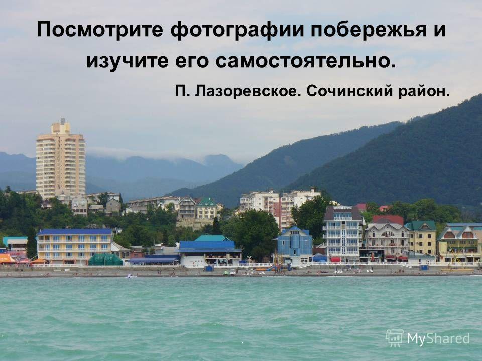 Посмотрите фотографии побережья и изучите его самостоятельно. П. Лазоревское. Сочинский район.