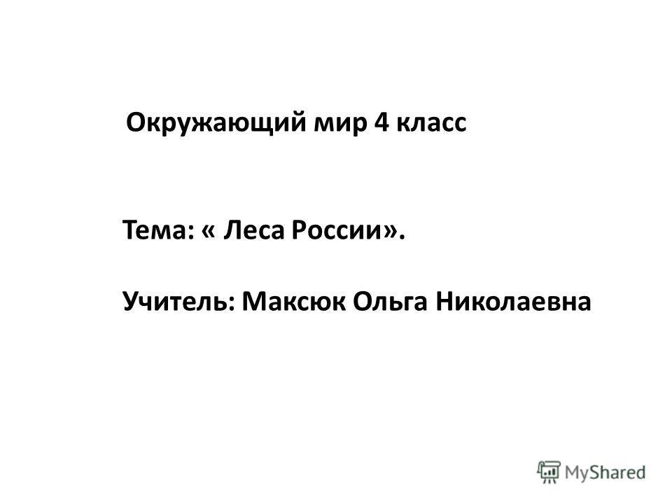 Окружающий мир 4 класс Тема: « Леса России». Учитель: Максюк Ольга Николаевна