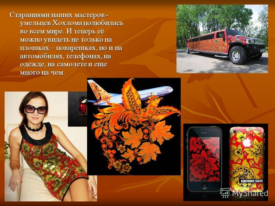 Стараниями наших мастеров - умельцев Хохлома полюбилась во всем мире. И теперь её можно увидеть не только на плошках – поварешках, но и на автомобилях, телефонах, на одежде, на самолете и еще много на чем.