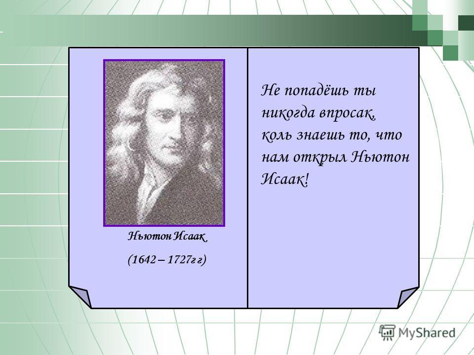 Не попадёшь ты никогда впросак, коль знаешь то, что нам открыл Ньютон Исаак! Ньютон Исаак (1642 – 1727 г г)
