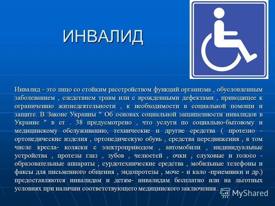 ИНВАЛИД Инвалид - это лицо со стойким расстройством функций организма, обусловленным заболеванием, следствием травм или с врожденными дефектами, приводящее к ограничению жизнедеятельности, к необходимости в социальной помощьи и защите. В Законе Украи