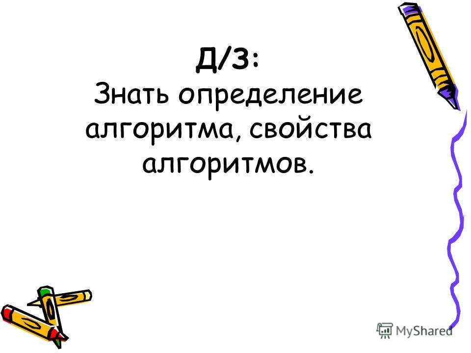 Д/З: Знать определение алгоритма, свойства алгоритмов.