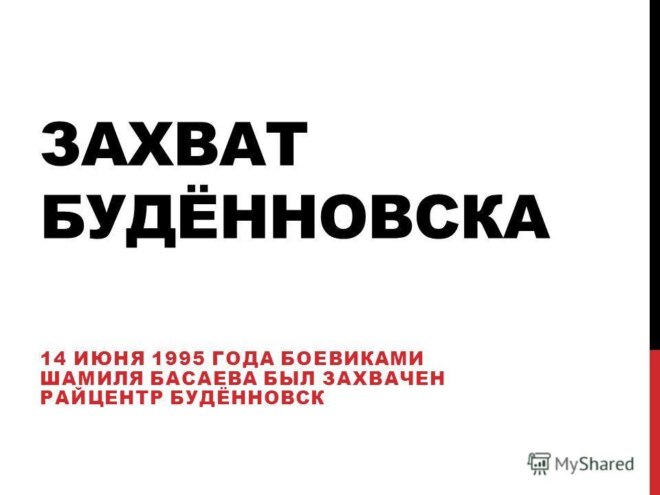 ЗАХВАТ БУДЁННОВСКА 14 ИЮНЯ 1995 ГОДА БОЕВИКАМИ ШАМИЛЯ БАСАЕВА БЫЛ ЗАХВАЧЕН РАЙЦЕНТР БУДЁННОВСК