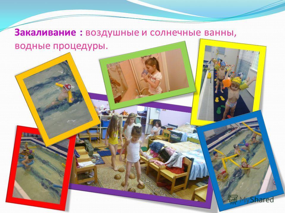 Закаливание : воздушные и солнечные ванны, водные процедуры.