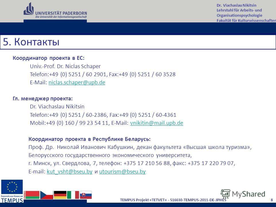 Dr. Viachaslau Nikitsin Lehrstuhl für Arbeits- und Organisationspsychologie Fakultät für Kulturwissenschaften 8 TEMPUS Projekt «TETVET» - 516630-TEMPUS-2011-DE-JPHES 5. Контакты Координатор проекта в ЕС: Univ.-Prof. Dr. Niclas Schaper Telefon:+49 (0)