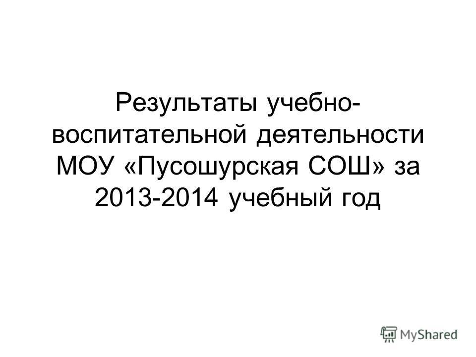 Результаты учебно- воспитательной деятельности МОУ «Пусошурская СОШ» за 2013-2014 учебный год