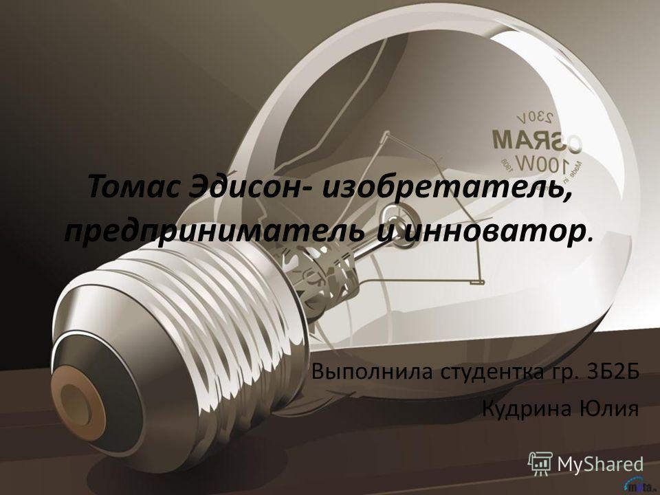Томас Эдисон- изобретатель, предприниматель и инноватор. Выполнила студентка гр. 3Б2Б Кудрина Юлия