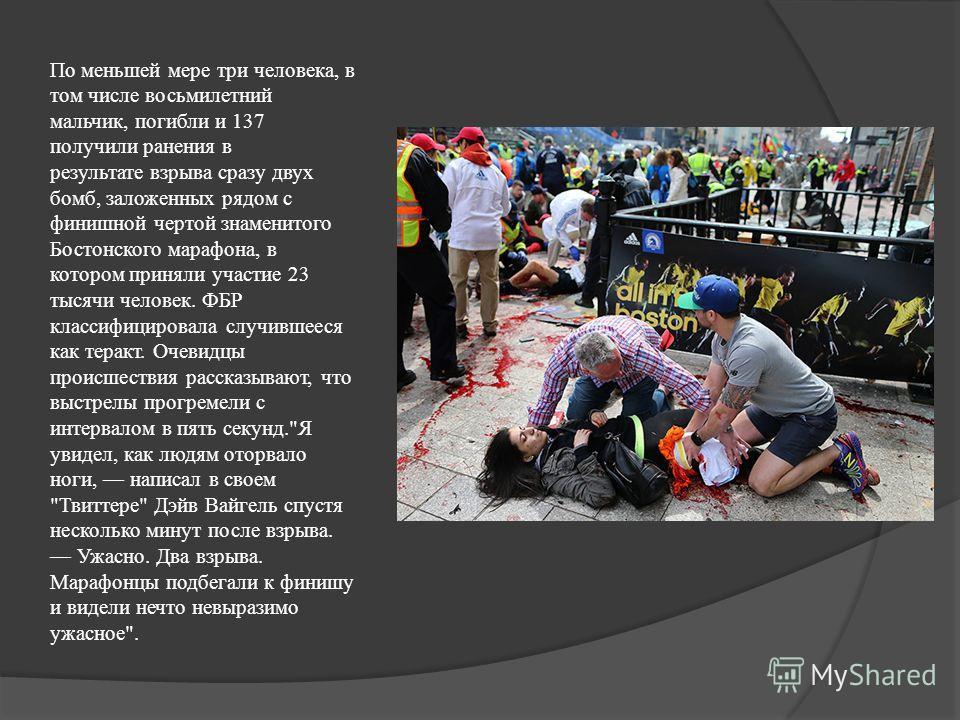 По меньшей мере три человека, в том числе восьмилетний мальчик, погибли и 137 получили ранения в результате взрыва сразу двух бомб, заложенных рядом с финишной чертой знаменитого Бостонского марафона, в котором приняли участие 23 тысячи человек. ФБР