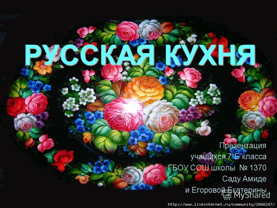 РУССКАЯ КУХНЯ Презентация учащихся 7Бкласса ГБОУ СОШ школы 1370 Саду Амиде и Егоровой Екатерины