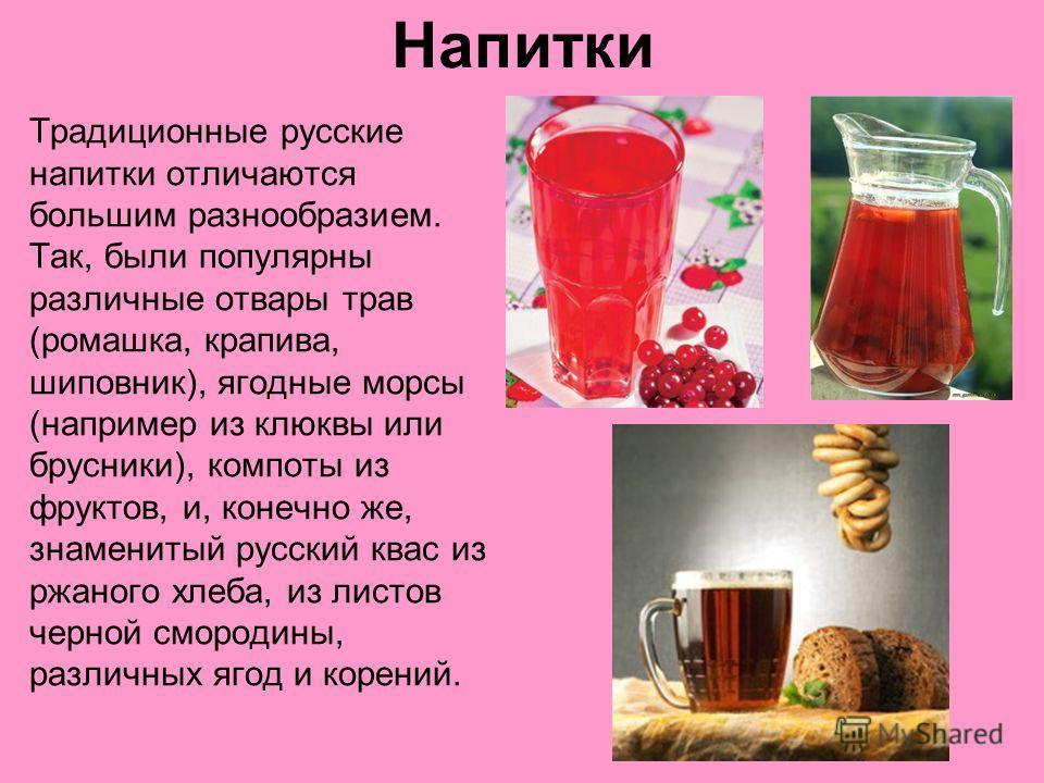Напитки Традиционные русские напитки отличаются большим разнообразием. Так, были популярны различные отвары трав (ромашка, крапива, шиповник), ягодные морсы (например из клюквы или брусники), компоты из фруктов, и, конечно же, знаменитый русский квас