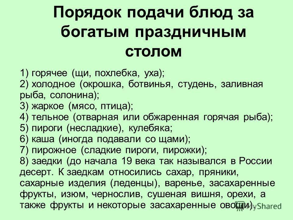 1) горячее (щи, похлебка, уха); 2) холодное (окрошка, ботвинья, студень, заливная рыба, солонина); 3) жаркое (мясо, птица); 4) тельное (отварная или обжаренная горячая рыба); 5) пироги (несладкие), кулебяка; 6) каша (иногда подавали со щами); 7) пиро