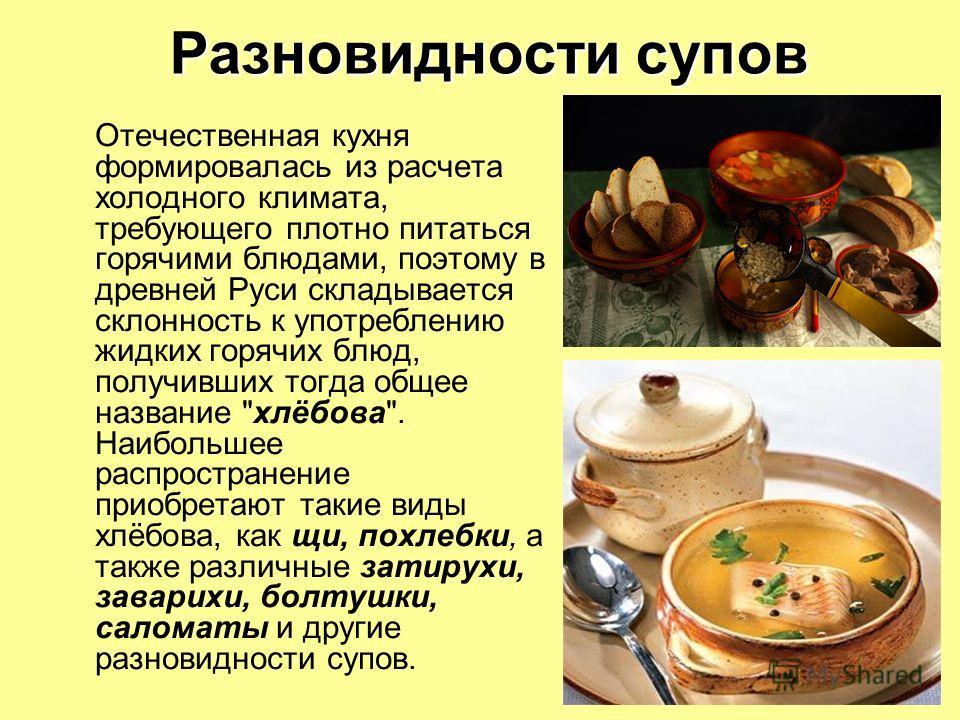 Разновидности супов Отечественная кухня формировалась из расчета холодного климата, требующего плотно питаться горячими блюдами, поэтому в древней Руси складывается склонность к употреблению жидких горячих блюд, получивших тогда общее название