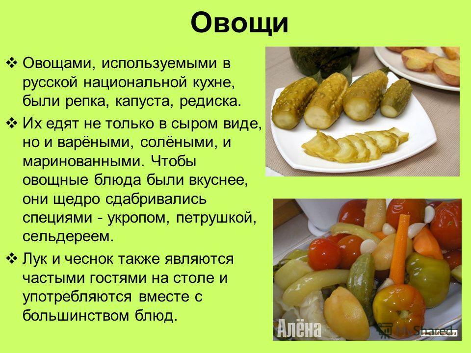 Овощи Овощами, используемыми в русской национальной кухне, были репка, капуста, редиска. Их едят не только в сыром виде, но и варёными, солёными, и маринованными. Чтобы овощные блюда были вкуснее, они щедро сдабривались специями - укропом, петрушкой,