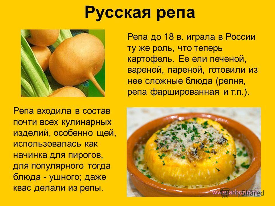 Русская репа Репа входила в состав почти всех кулинарных изделий, особенно щей, использовалась как начинка для пирогов, для популярного тогда блюда - ушного; даже квас делали из репы. Репа до 18 в. играла в России ту же роль, что теперь картофель. Ее