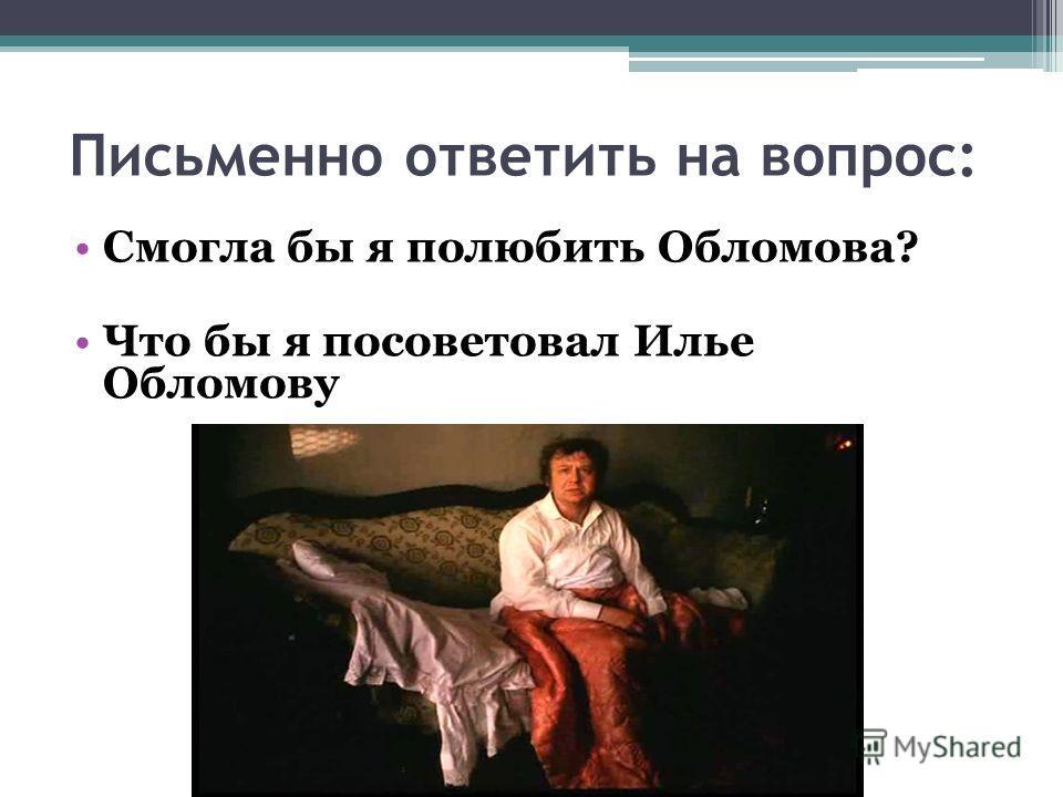 Письменно ответить на вопрос: Смогла бы я полюбить Обломова? Что бы я посоветовал Илье Обломову