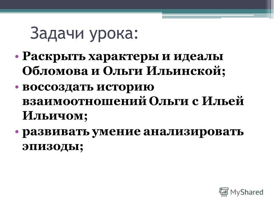Задачи урока: Раскрыть характеры и идеалы Обломова и Ольги Ильинской; воссоздать историю взаимоотношений Ольги с Ильей Ильичом; развивать умение анализировать эпизоды;