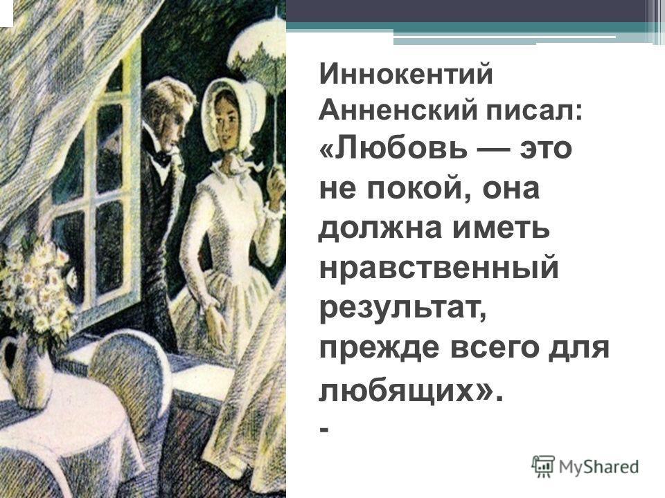 Иннокентий Анненский писал: « Любовь это не покой, она должна иметь нравственный результат, прежде всего для любящих ». -