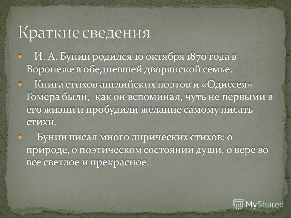 И. А. Бунин родился 10 октября 1870 года в Воронеже в обедневшей дворянской семье. Книга стихов английских поэтов и «Одиссея» Гомера были, как он вспоминал, чуть не первыми в его жизни и пробудили желание самому писать стихи. Бунин писал много лириче