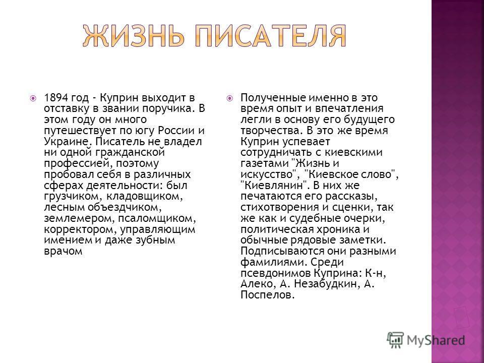 1891 - 1894 гг. - Куприн служит в Подольской губернии, в 46-м Днепровском полку. Продолжает заниматься литературой. Армейская жизнь описана им в рассказах 1890 - 1900 годов: