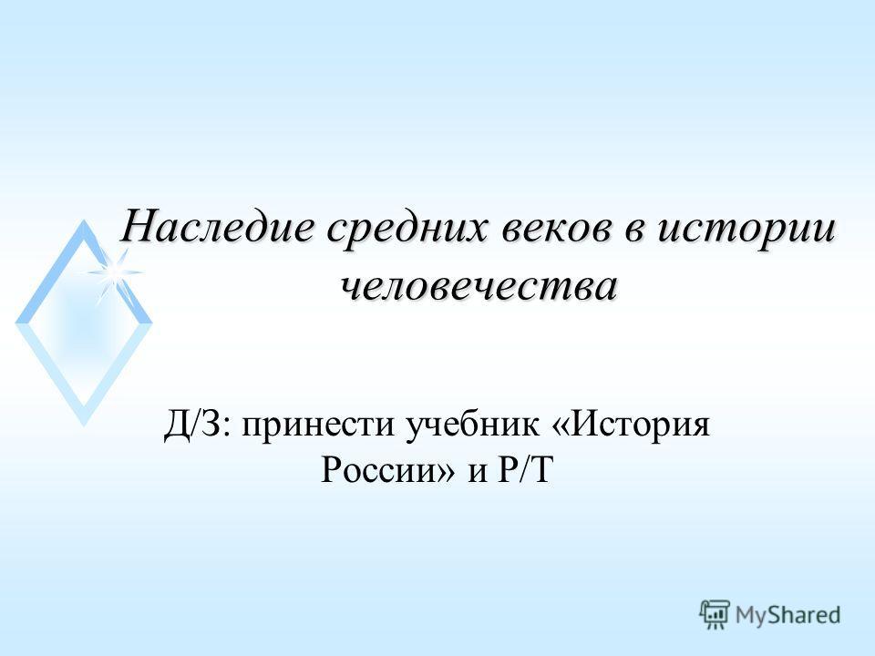 Наследие средних веков в истории человечества Д/З: принести учебник «История России» и Р/Т