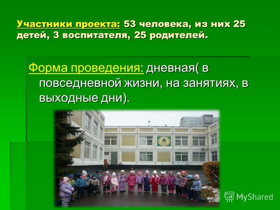 Участники проекта: 53 человека, из них 25 детей, 3 воспитателя, 25 родителей. дневная( в повседневной жизни, на занятиях, в выходные дни). Форма проведения: дневная( в повседневной жизни, на занятиях, в выходные дни).