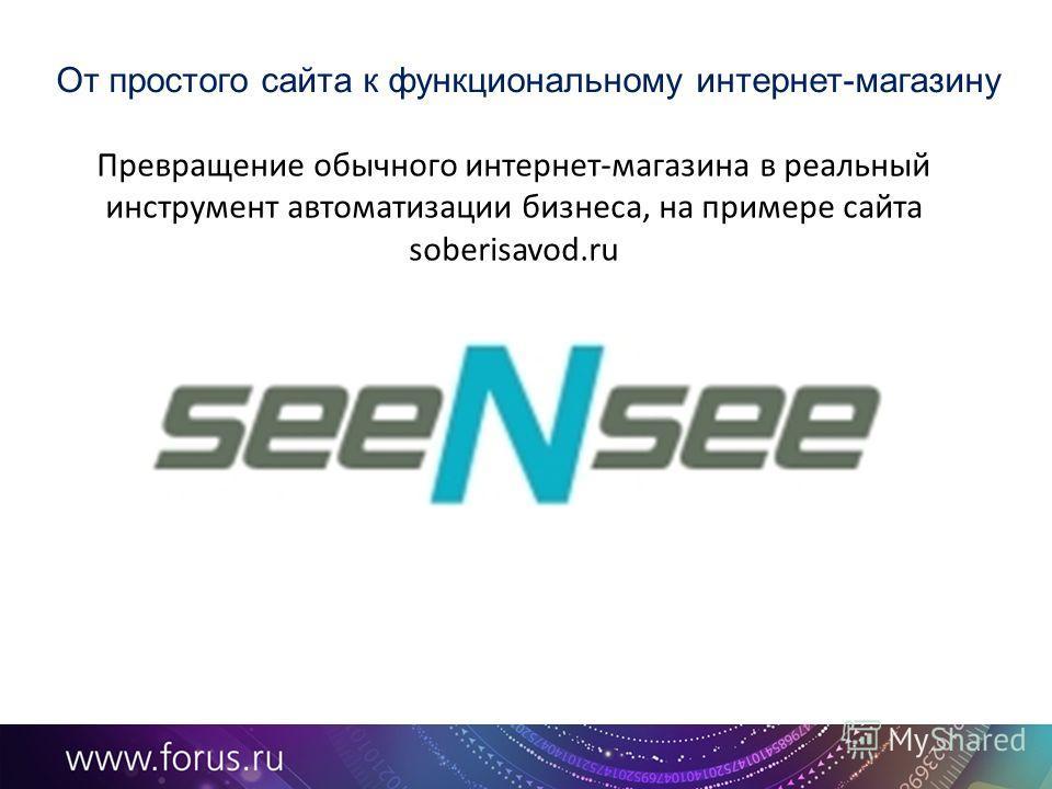 От простого сайта к функциональному интернет-магазину Превращение обычного интернет-магазина в реальный инструмент автоматизации бизнеса, на примере сайта soberisavod.ru