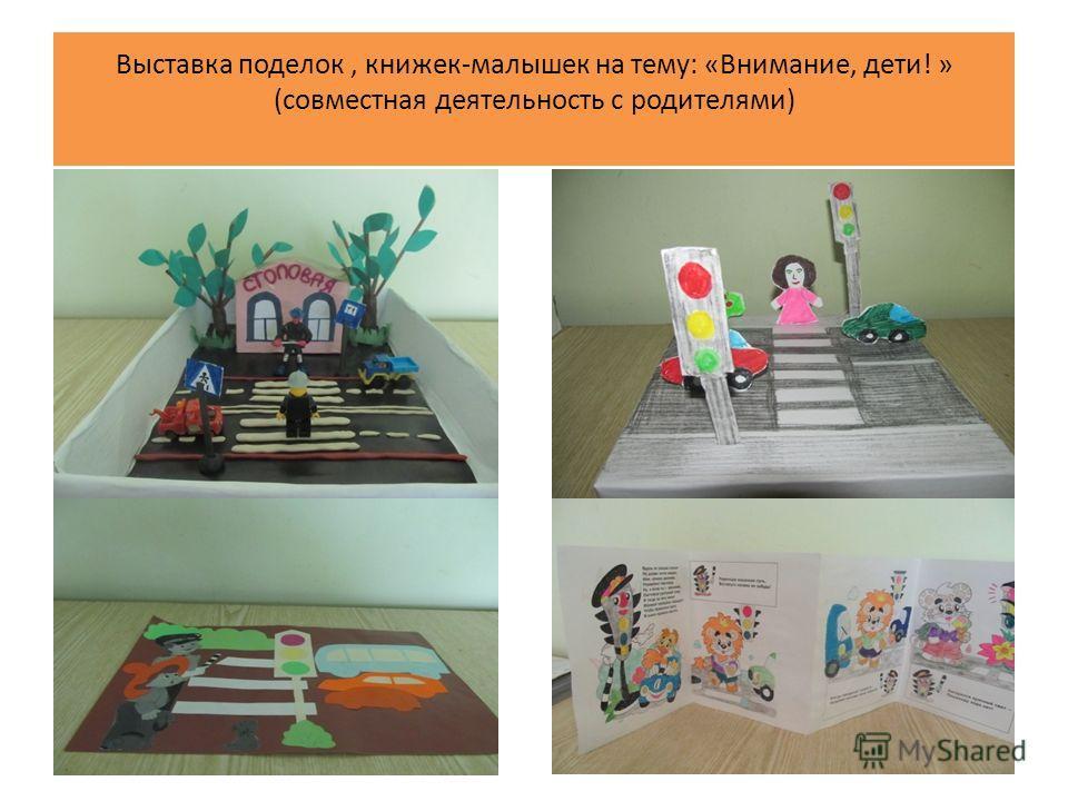 Выставка поделок, книжек-малышек на тему: «Внимание, дети! » (совместная деятельность с родителями)
