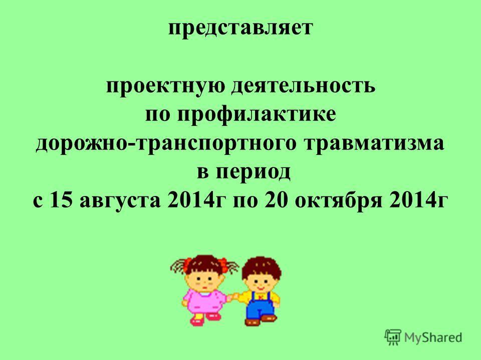 представляет проектную деятельность по профилактике дорожно-транспортного травматизма в период с 15 августа 2014 г по 20 октября 2014 г