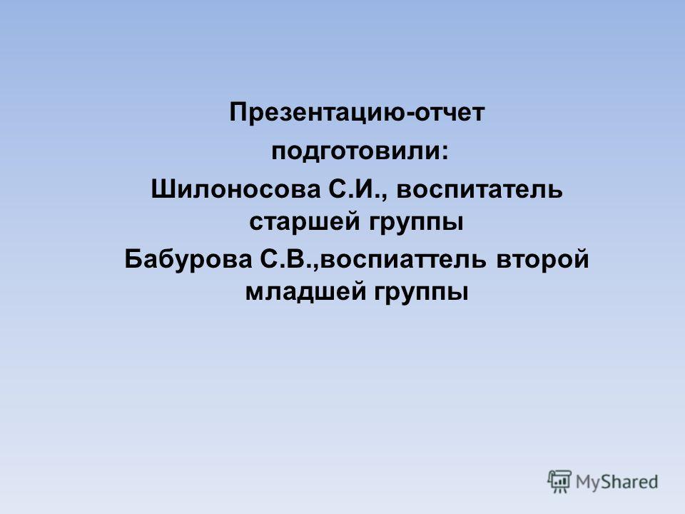 Презентацию-отчет подготовили: Шилоносова С.И., воспитатель старшей группы Бабурова С.В.,воспитатель второй младшей группы