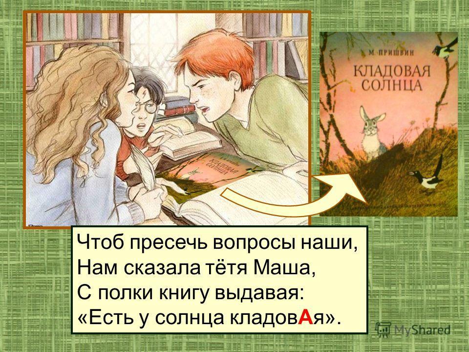 Чтоб пресечь вопросы наши, Нам сказала тётя Маша, С полки книгу выдавая: «Есть у солнца кладов Ая».
