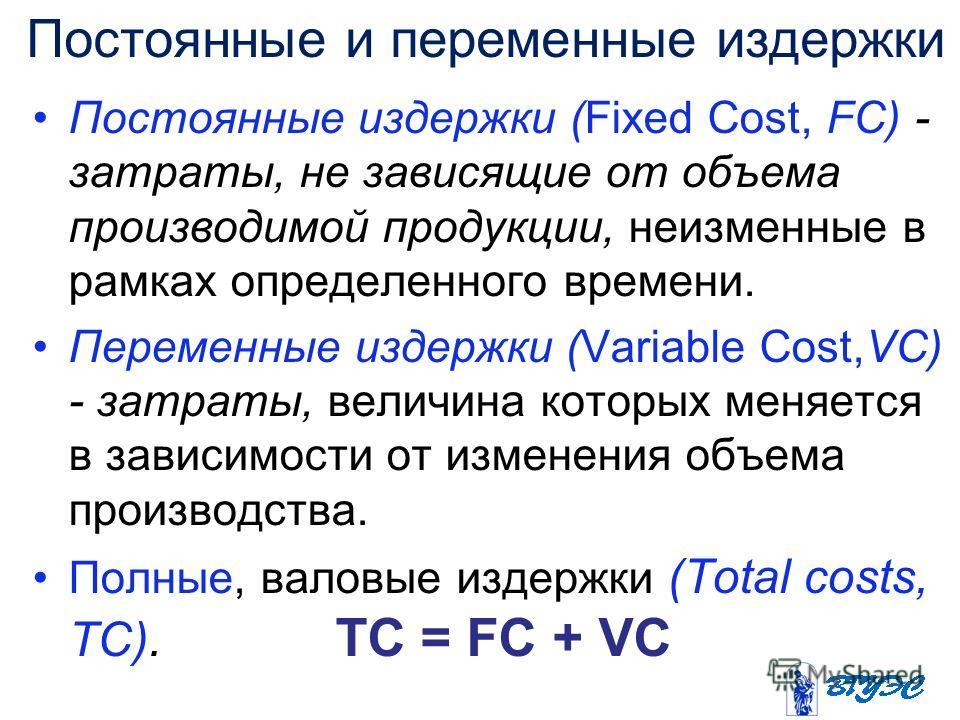 Постоянные и переменные издержки Постоянные издержки (Fixed Cost, FC) - затраты, не зависящие от объема производимой продукции, неизменные в рамках определенного времени. Переменные издержки (Variable Cost,VC) - затраты, величина которых меняется в з